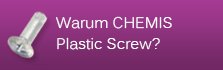 Warum CHEMIS Plastic Screw?