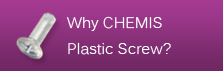 Why CHEMIS Plastic Screw?